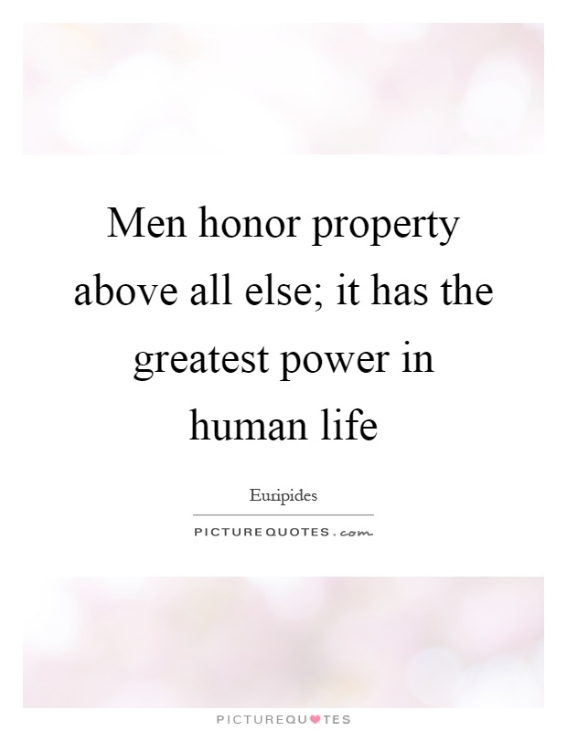 Men honor property above all else; it has the greatest power in human life Picture Quote #1