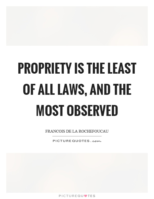 Propriety is the least of all laws, and the most observed Picture Quote #1