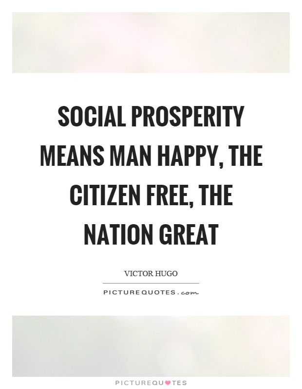 Social prosperity means man happy, the citizen free, the nation great Picture Quote #1