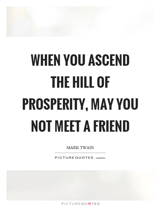 When you ascend the hill of prosperity, may you not meet a friend Picture Quote #1