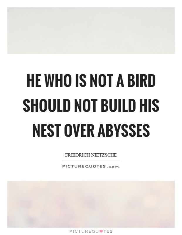 He who is not a bird should not build his nest over abysses Picture Quote #1