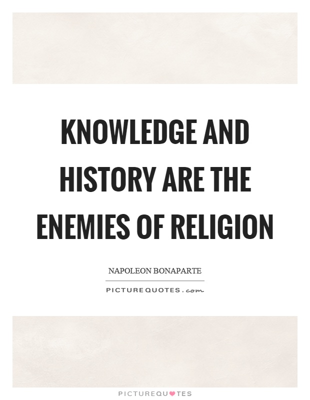 Knowledge and history are the enemies of religion Picture Quote #1