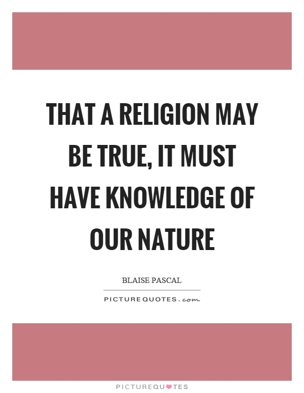 That a religion may be true, it must have knowledge of our nature Picture Quote #1