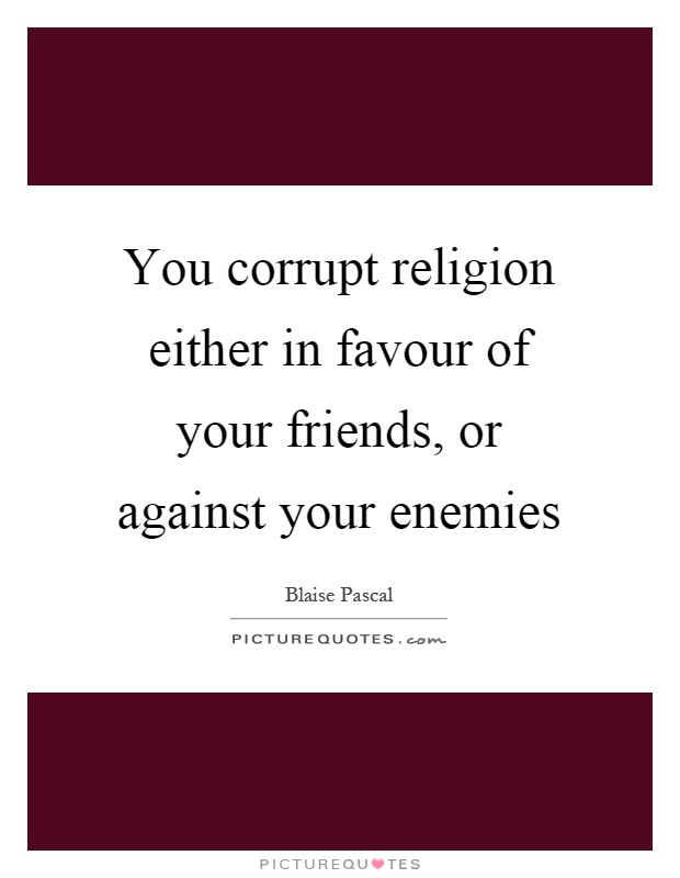 You corrupt religion either in favour of your friends, or against your enemies Picture Quote #1