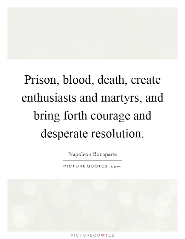 Prison, blood, death, create enthusiasts and martyrs, and bring forth courage and desperate resolution Picture Quote #1
