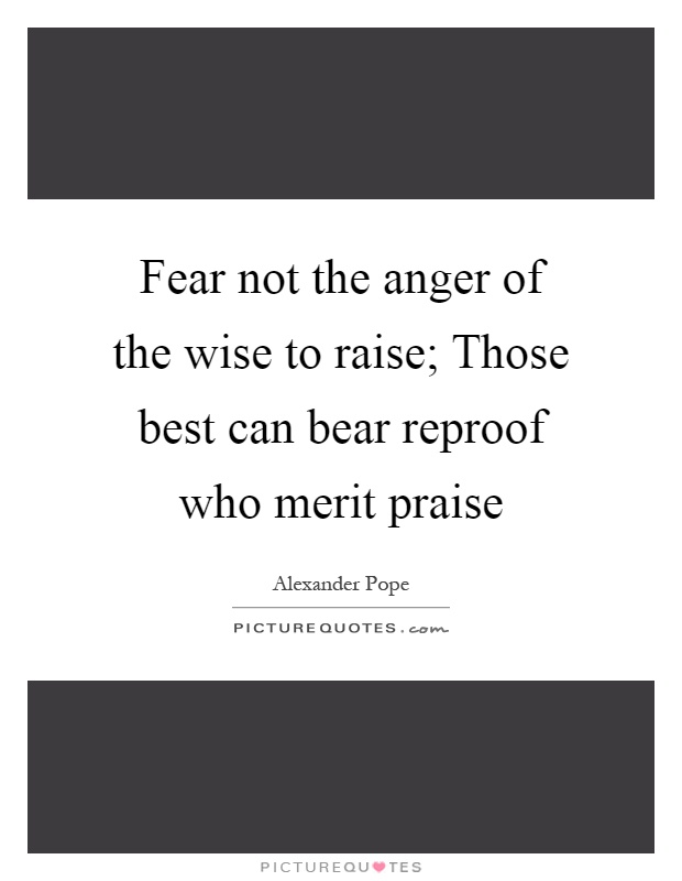 Fear not the anger of the wise to raise; Those best can bear reproof who merit praise Picture Quote #1
