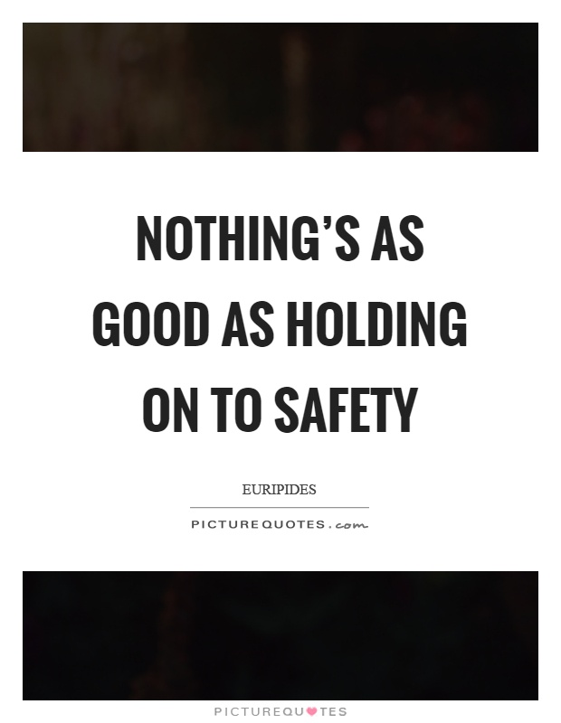 Nothing's as good as holding on to safety Picture Quote #1