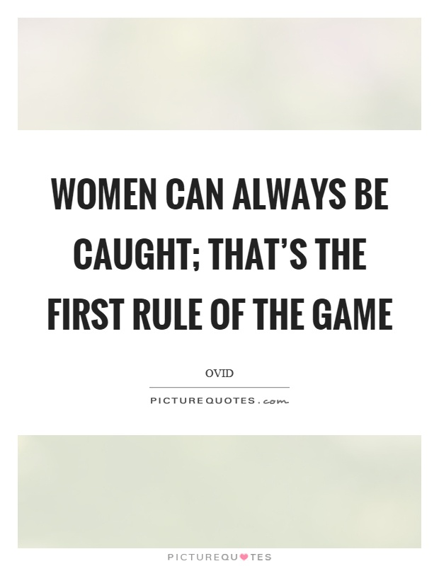 Women can always be caught; that's the first rule of the game Picture Quote #1