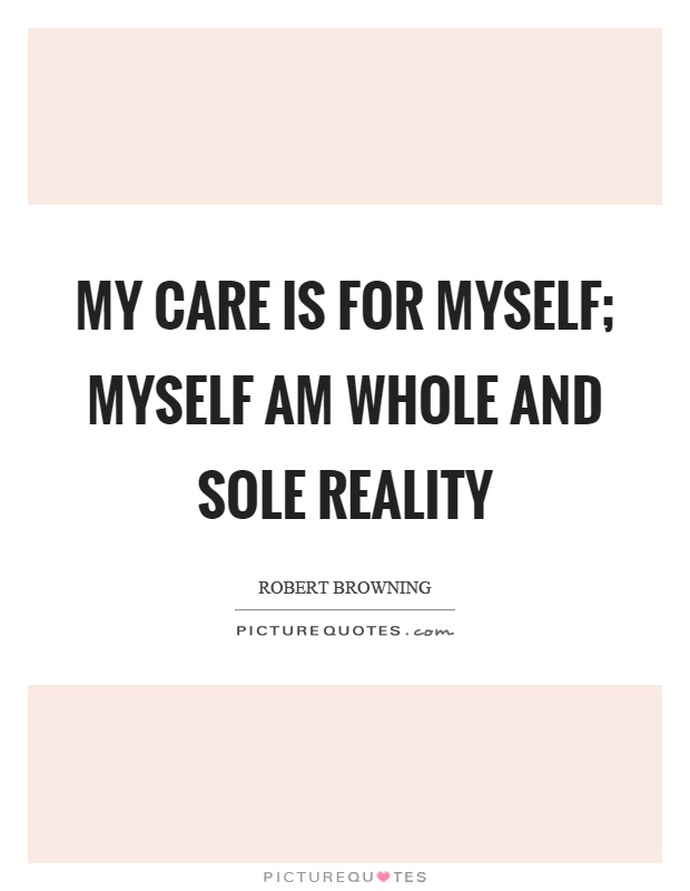 My care is for myself; Myself am whole and sole reality Picture Quote #1