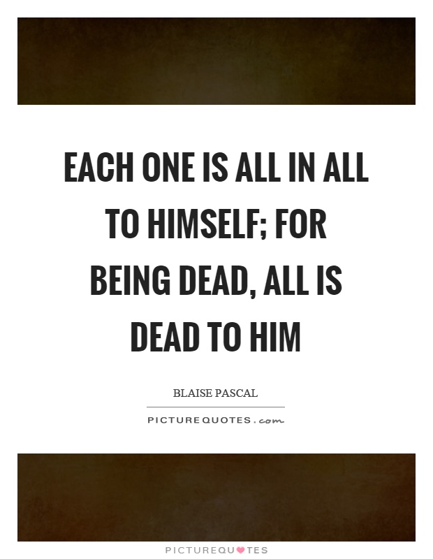 Each one is all in all to himself; for being dead, all is dead to him Picture Quote #1