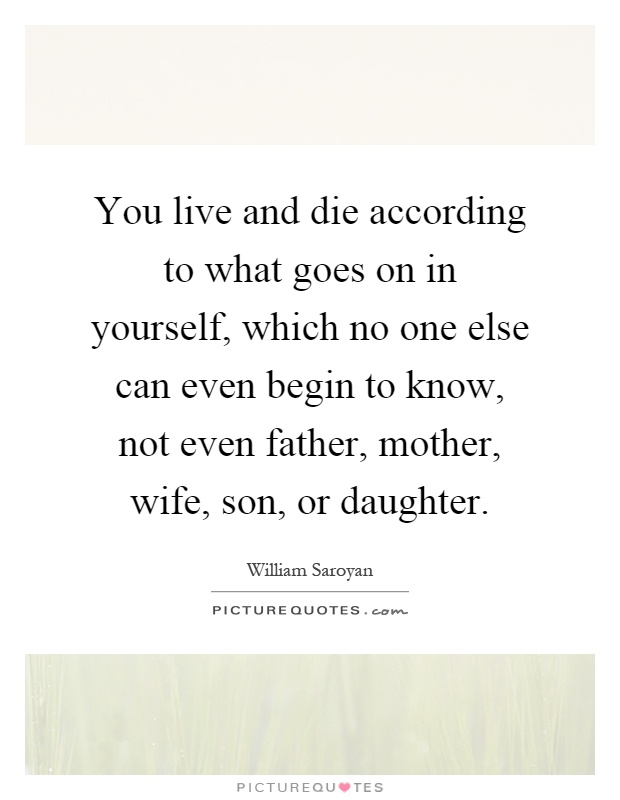 you live and die according to what goes on in yourself which no one else