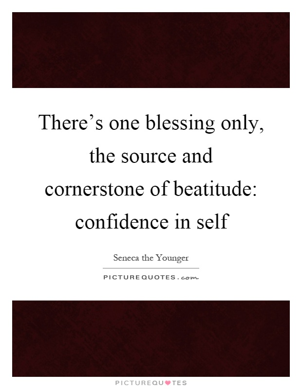 There's one blessing only, the source and cornerstone of beatitude: confidence in self Picture Quote #1