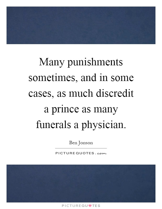 Many punishments sometimes, and in some cases, as much discredit a prince as many funerals a physician Picture Quote #1
