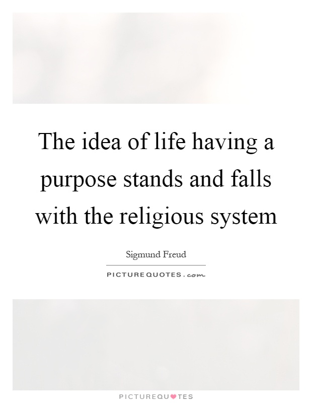 The idea of life having a purpose stands and falls with the religious system Picture Quote #1