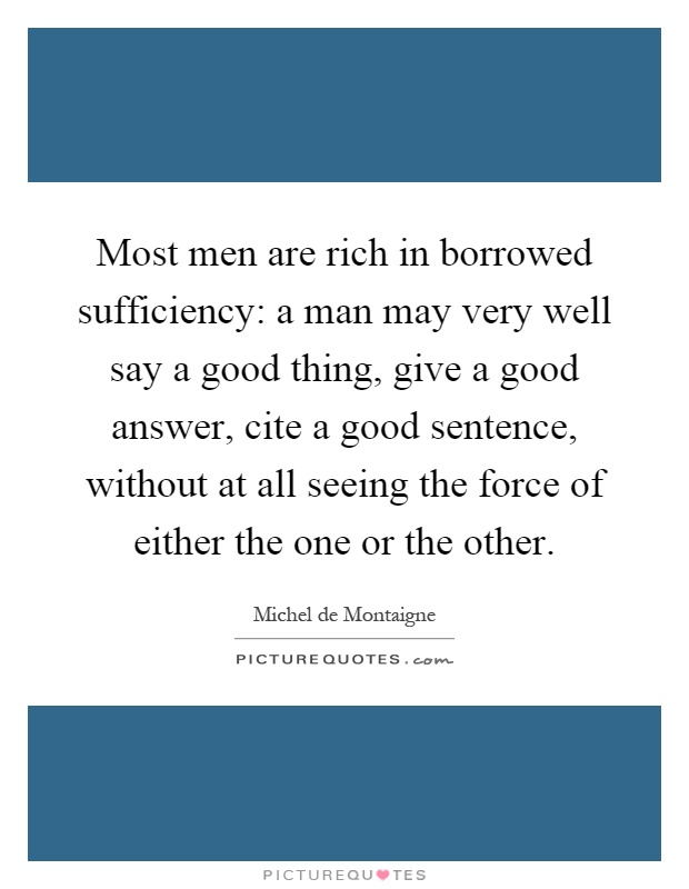 Most men are rich in borrowed sufficiency: a man may very well say a good thing, give a good answer, cite a good sentence, without at all seeing the force of either the one or the other Picture Quote #1