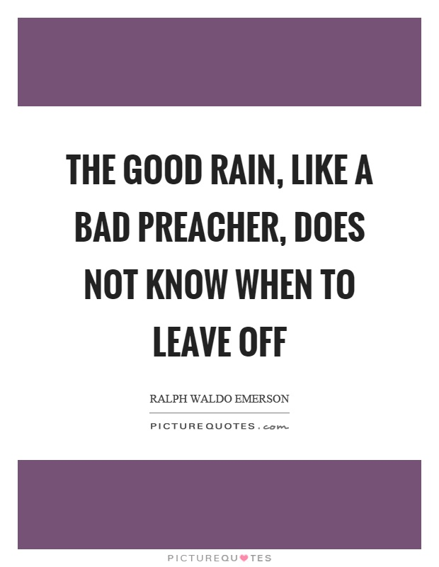 The good rain, like a bad preacher, does not know when to leave off Picture Quote #1