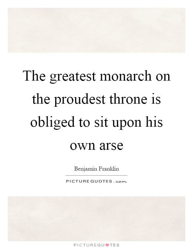The greatest monarch on the proudest throne is obliged to sit upon his own arse Picture Quote #1