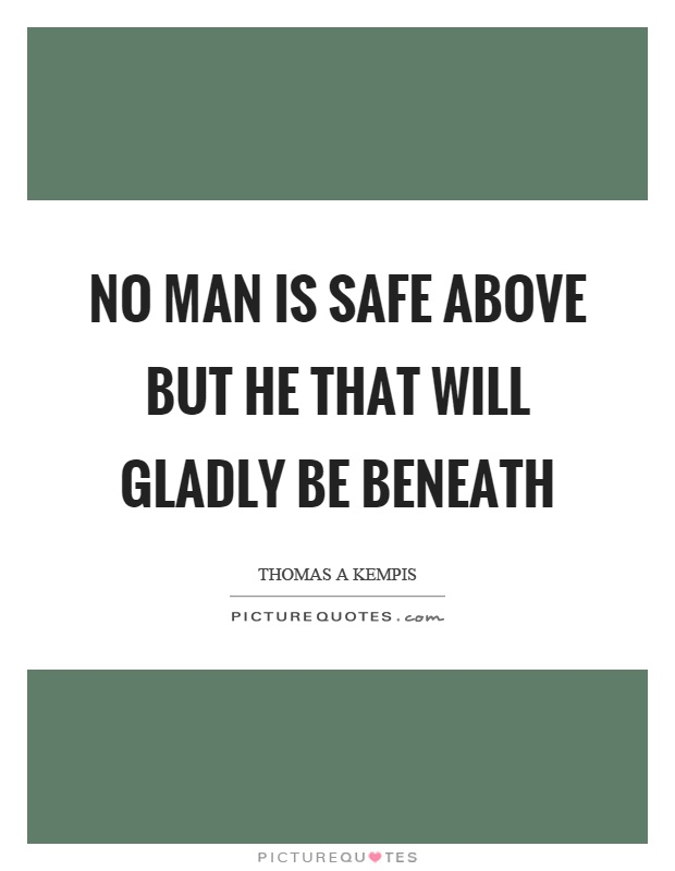No man is safe above but he that will gladly be beneath Picture Quote #1