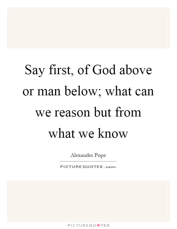 Say first, of God above or man below; what can we reason but from what we know Picture Quote #1