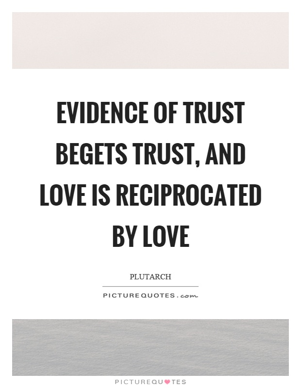 Evidence of trust begets trust, and love is reciprocated by love Picture Quote #1