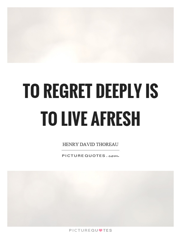 To regret deeply is to live afresh Picture Quote #1