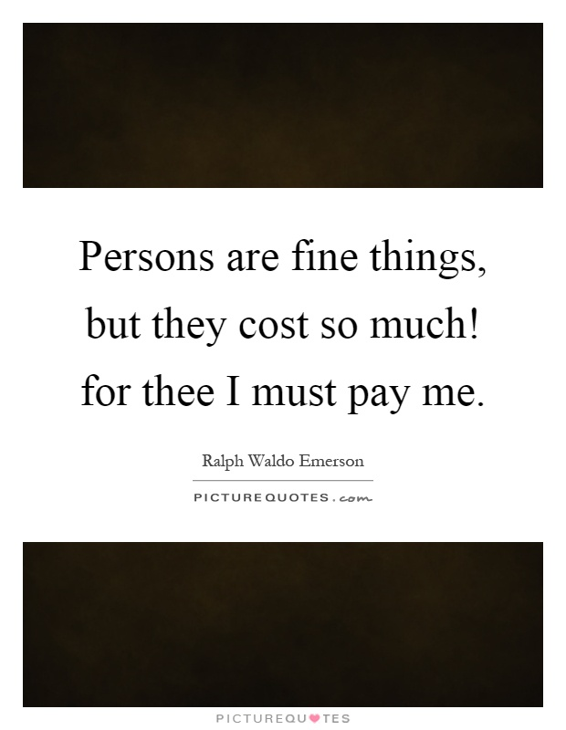 Persons are fine things, but they cost so much! for thee I must pay me Picture Quote #1