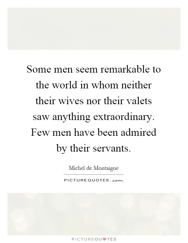 Some men seem remarkable to the world in whom neither their wives nor their valets saw anything extraordinary. Few men have been admired by their servants Picture Quote #1