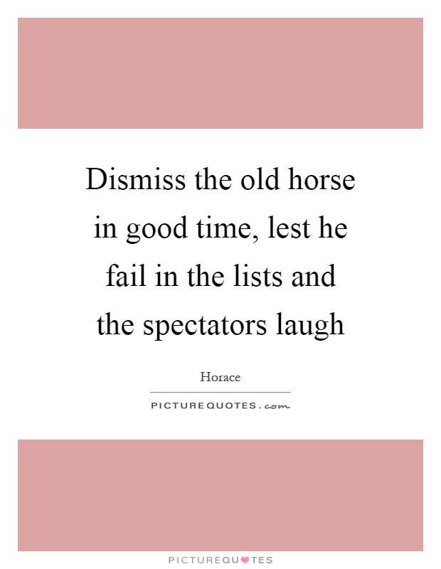 Dismiss the old horse in good time, lest he fail in the lists and the spectators laugh Picture Quote #1