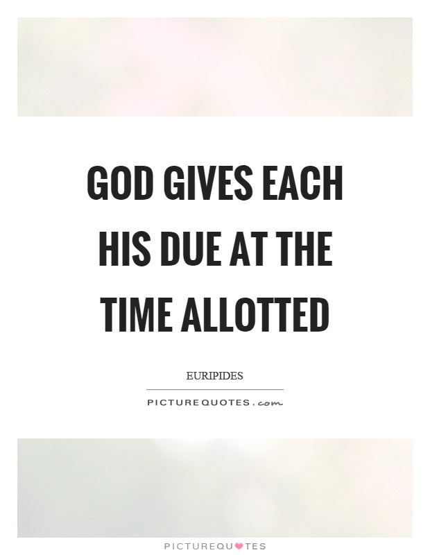God gives each his due at the time allotted Picture Quote #1