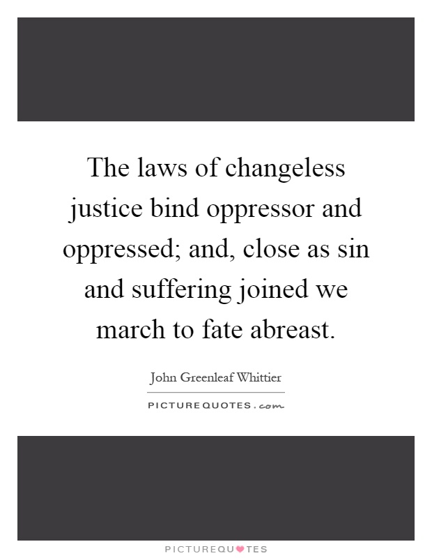 The laws of changeless justice bind oppressor and oppressed; and, close as sin and suffering joined we march to fate abreast Picture Quote #1