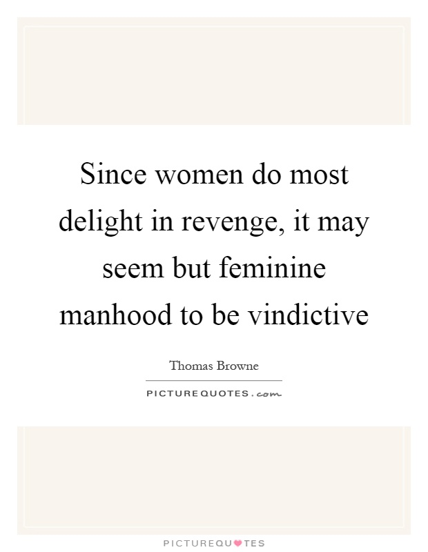 Since women do most delight in revenge, it may seem but feminine manhood to be vindictive Picture Quote #1