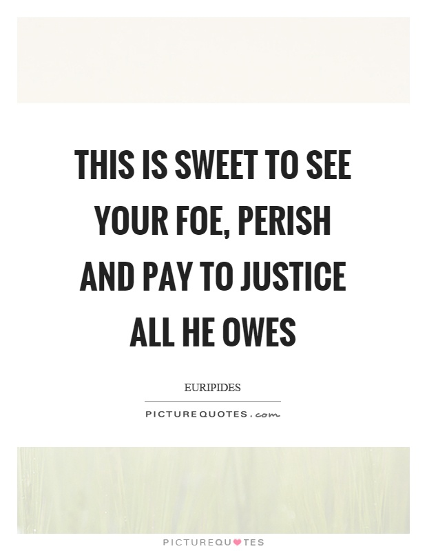 This is sweet to see your foe, perish and pay to justice all he owes Picture Quote #1