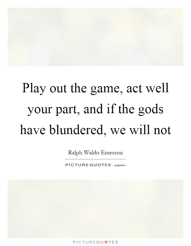 Play out the game, act well your part, and if the gods have blundered, we will not Picture Quote #1
