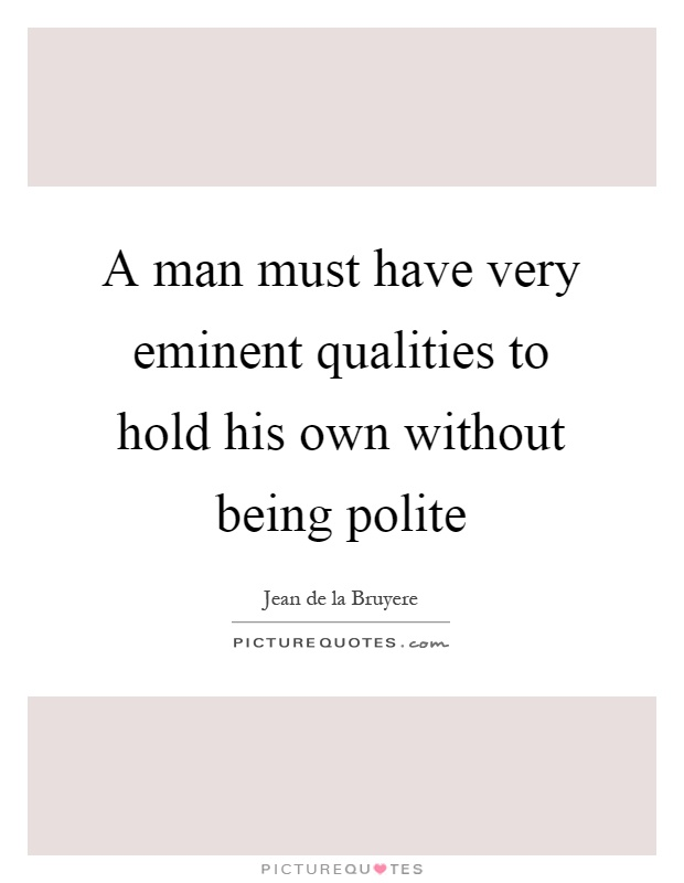 A man must have very eminent qualities to hold his own without being polite Picture Quote #1