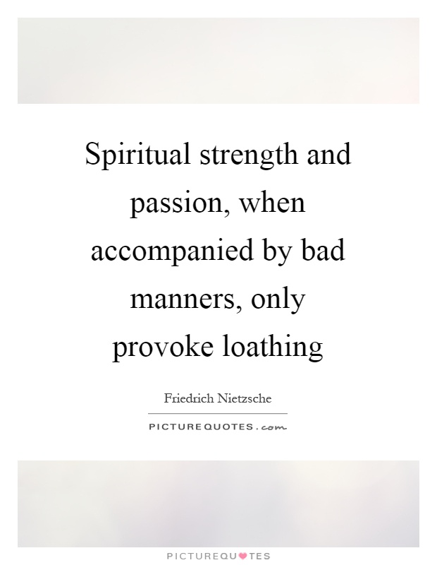 Spiritual strength and passion, when accompanied by bad manners, only provoke loathing Picture Quote #1
