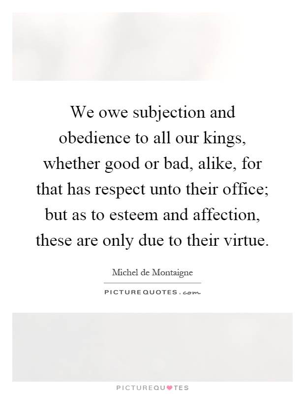 We owe subjection and obedience to all our kings, whether good or bad, alike, for that has respect unto their office; but as to esteem and affection, these are only due to their virtue Picture Quote #1