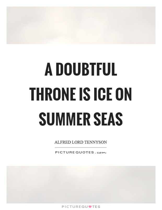 A doubtful throne is ice on summer seas Picture Quote #1