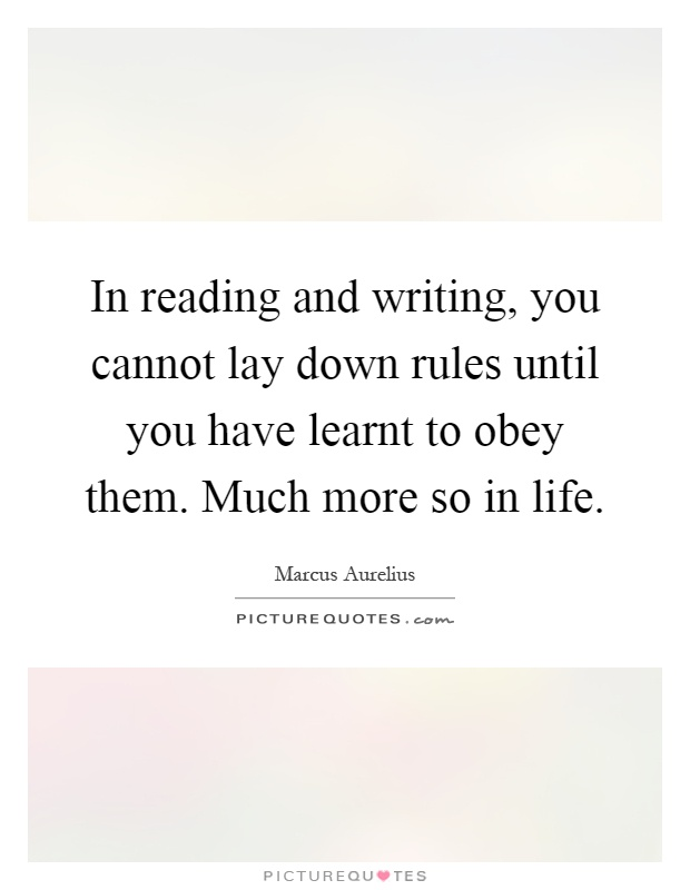 In reading and writing, you cannot lay down rules until you have learnt to obey them. Much more so in life Picture Quote #1