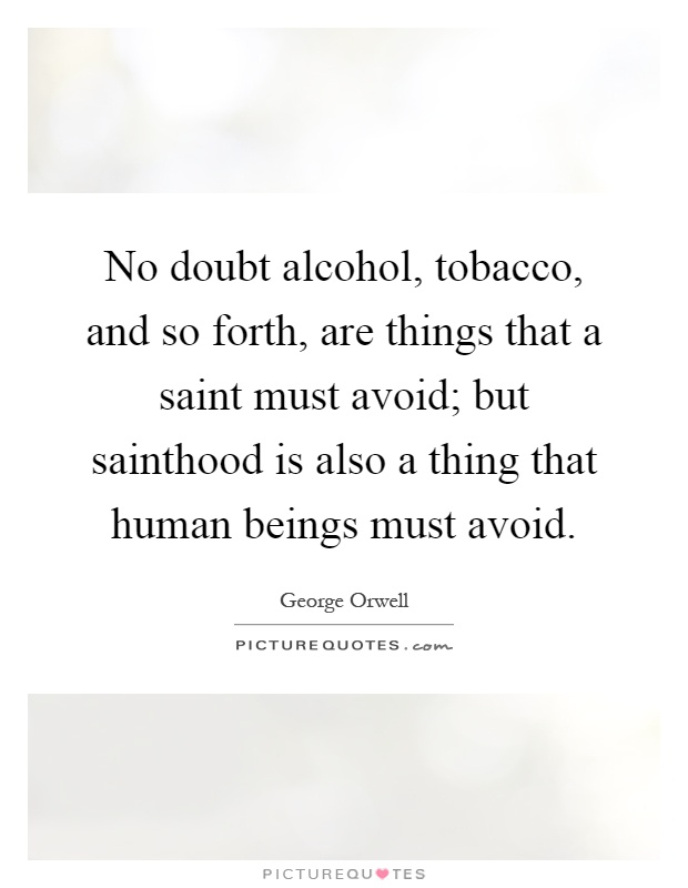 No doubt alcohol, tobacco, and so forth, are things that a saint must avoid; but sainthood is also a thing that human beings must avoid Picture Quote #1