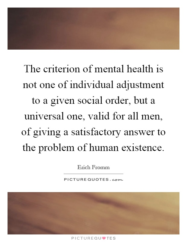 The criterion of mental health is not one of individual adjustment to a given social order, but a universal one, valid for all men, of giving a satisfactory answer to the problem of human existence Picture Quote #1