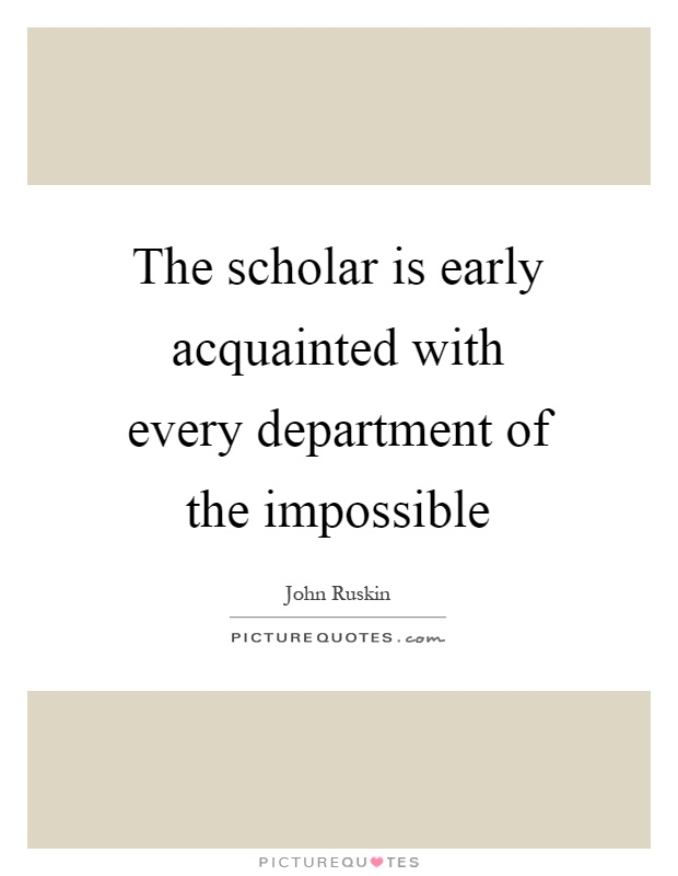 The scholar is early acquainted with every department of the impossible Picture Quote #1