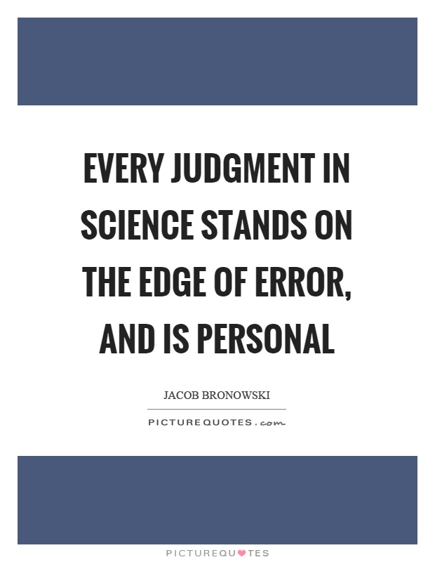 Every judgment in science stands on the edge of error, and is personal Picture Quote #1