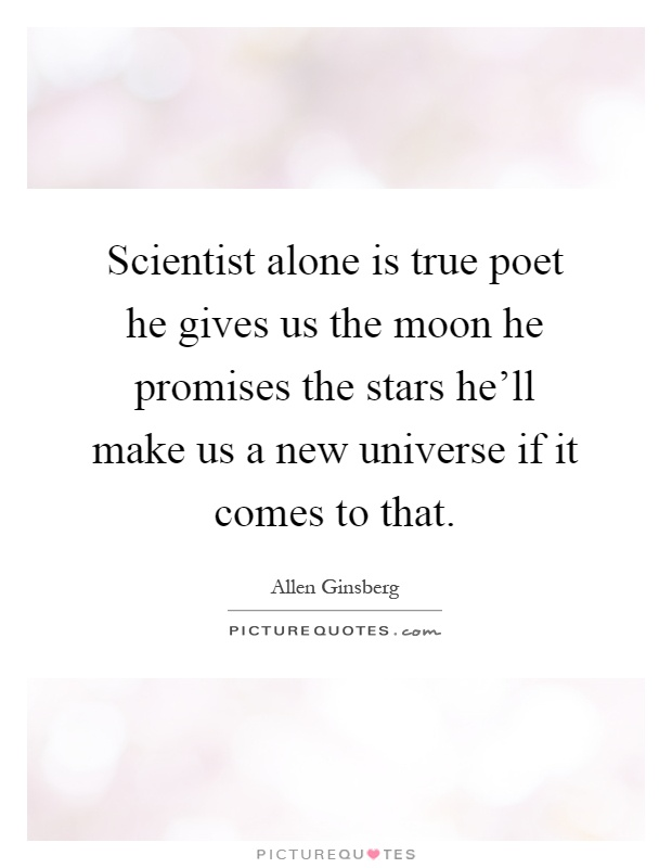 Scientist alone is true poet he gives us the moon he promises the stars he'll make us a new universe if it comes to that Picture Quote #1