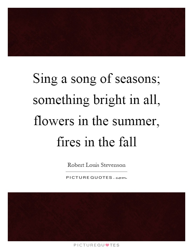 Sing a song of seasons; something bright in all, flowers in the summer, fires in the fall Picture Quote #1
