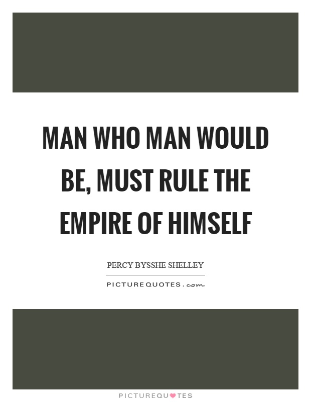 Man who man would be, must rule the empire of himself Picture Quote #1