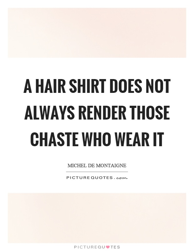 A hair shirt does not always render those chaste who wear it Picture Quote #1