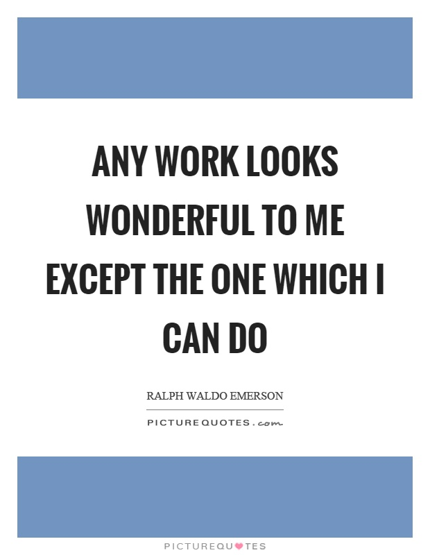 Any work looks wonderful to me except the one which I can do Picture Quote #1