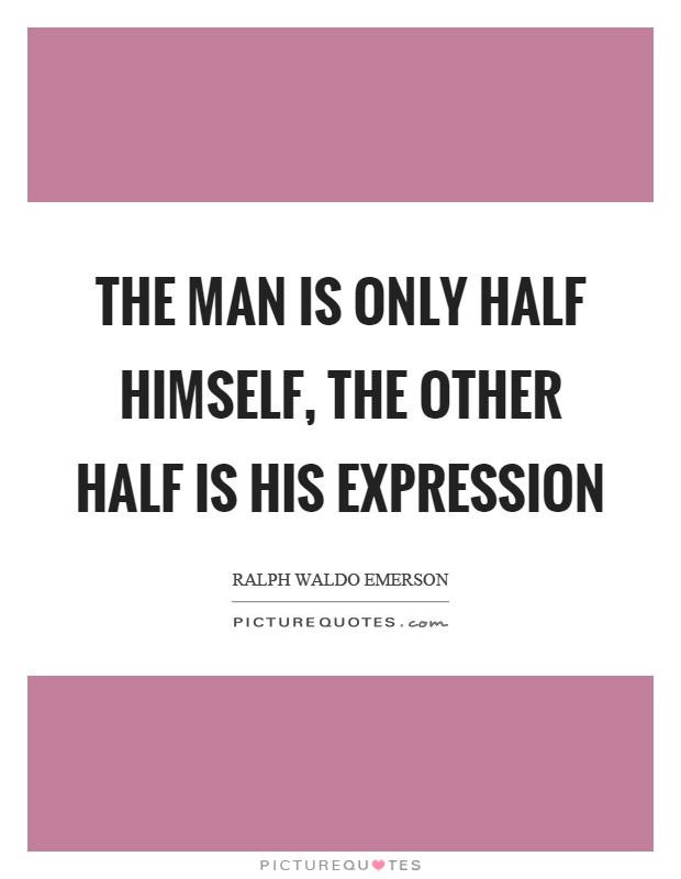 The man is only half himself, the other half is his expression Picture Quote #1