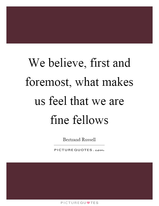 We believe, first and foremost, what makes us feel that we are fine fellows Picture Quote #1