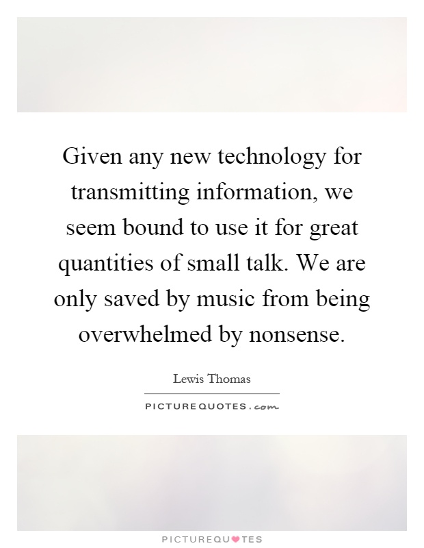 Given any new technology for transmitting information, we seem bound to use it for great quantities of small talk. We are only saved by music from being overwhelmed by nonsense Picture Quote #1